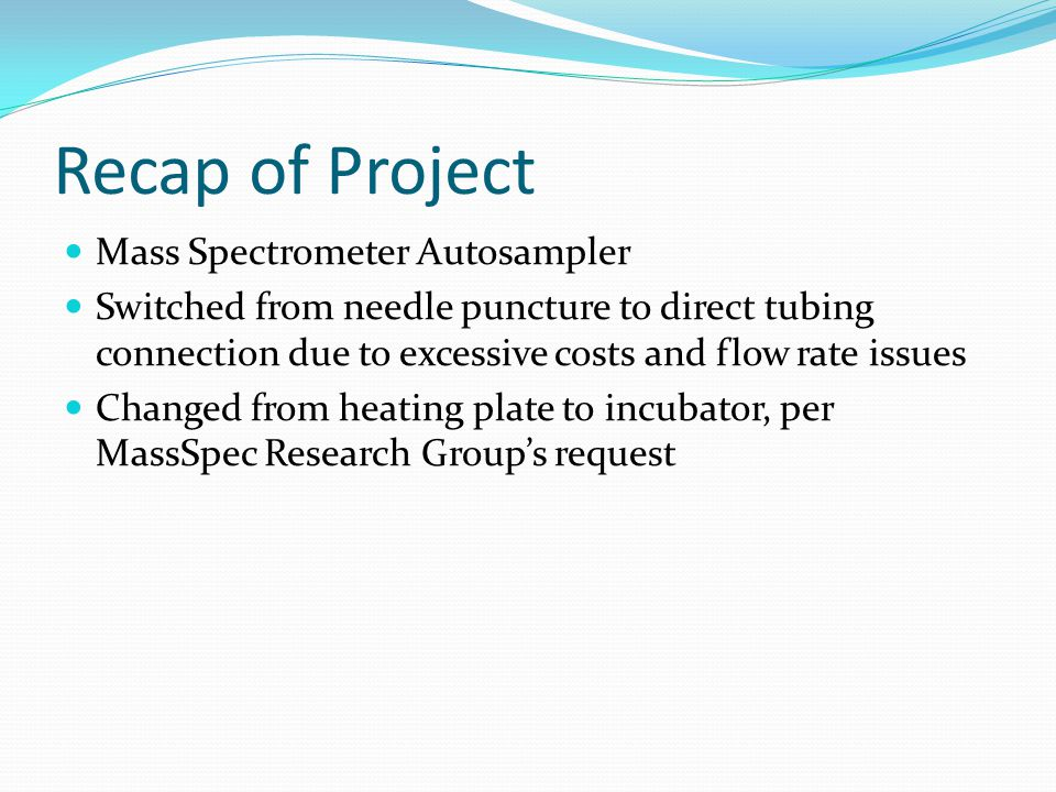 Recap of Project Mass Spectrometer Autosampler Switched from needle puncture to direct tubing connection due to excessive costs and flow rate issues C