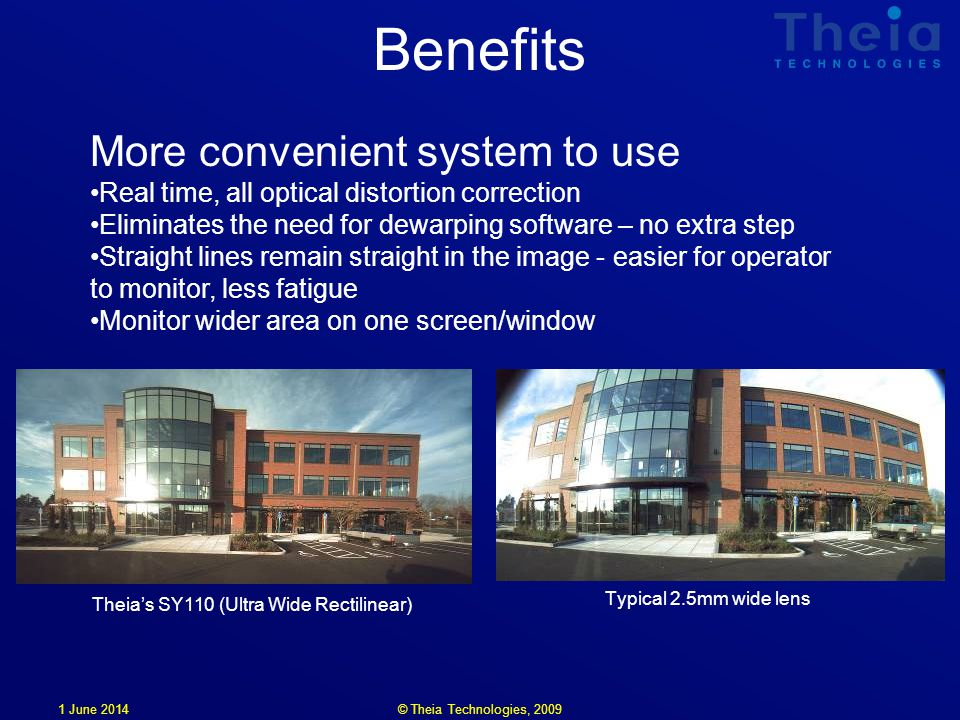 1 June 2014 Benefits More convenient system to use Real time, all optical distortion correction Eliminates the need for dewarping software – no extra step Straight lines remain straight in the image - easier for operator to monitor, less fatigue Monitor wider area on one screen/window Typical 2.5mm wide lens Theias SY110 (Ultra Wide Rectilinear) © Theia Technologies, 2009