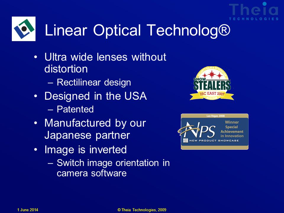 1 June 2014 Linear Optical Technolog® Ultra wide lenses without distortion –Rectilinear design Designed in the USA –Patented Manufactured by our Japanese partner Image is inverted –Switch image orientation in camera software © Theia Technologies, 2009