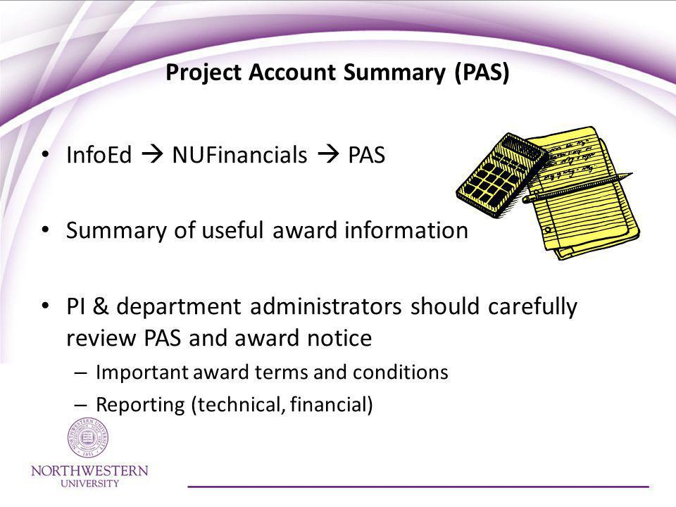 Project Account Summary (PAS) InfoEd NUFinancials PAS Summary of useful award information PI & department administrators should carefully review PAS and award notice – Important award terms and conditions – Reporting (technical, financial)