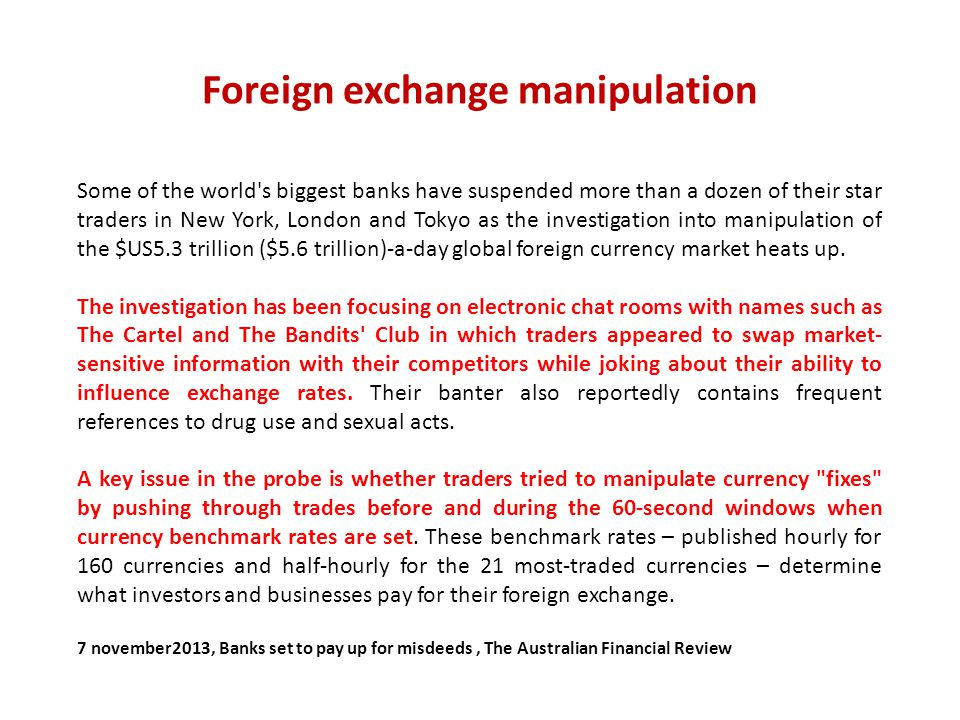 Foreign exchange manipulation Some of the world's biggest banks have suspended more than a dozen of their star traders in New York, London and Tokyo a