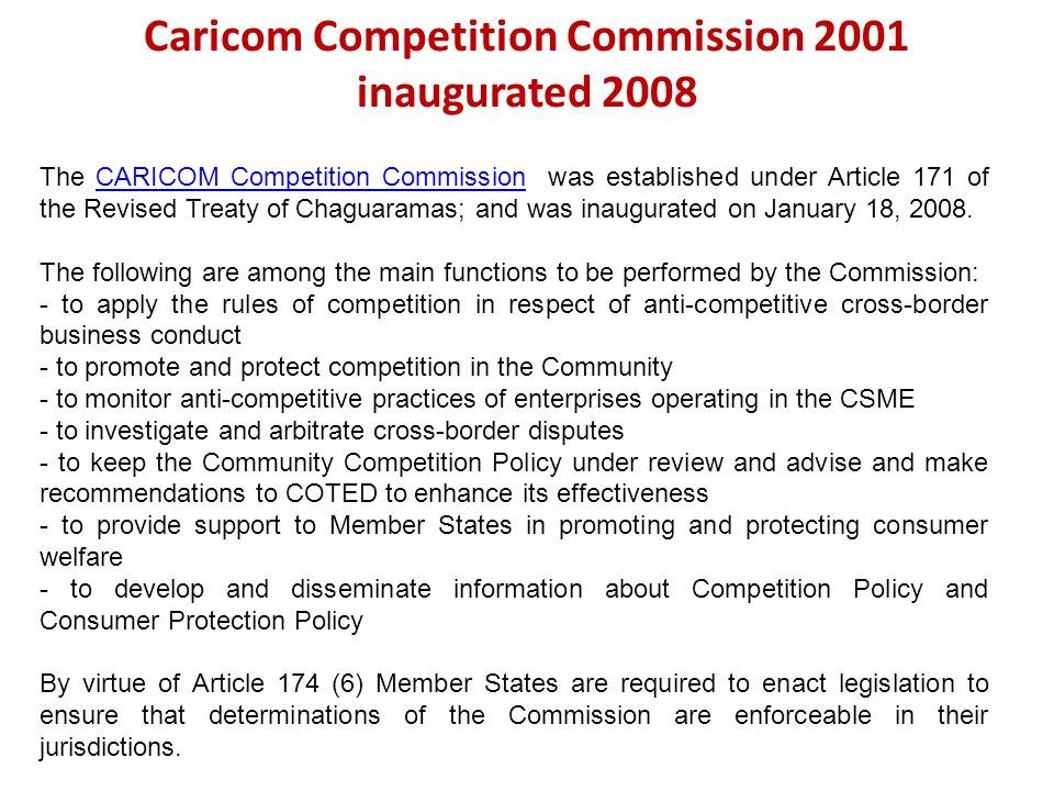 Caricom Competition Commission 2001 inaugurated 2008 The CARICOM Competition Commission was established under Article 171 of the Revised Treaty of Cha