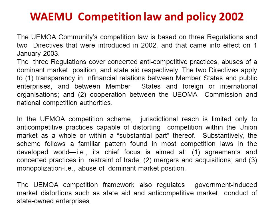 WAEMU Competition law and policy 2002 The UEMOA Communitys competition law is based on three Regulations and two Directives that were introduced in 20