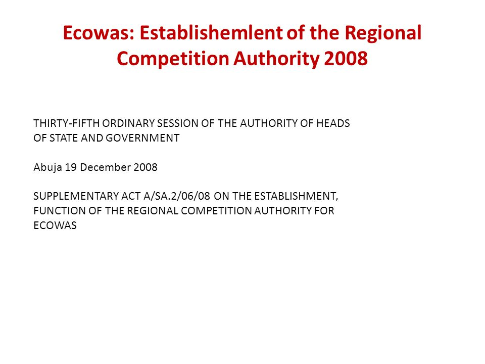 Ecowas: Establishemlent of the Regional Competition Authority 2008 THIRTY-FIFTH ORDINARY SESSION OF THE AUTHORITY OF HEADS OF STATE AND GOVERNMENT Abu