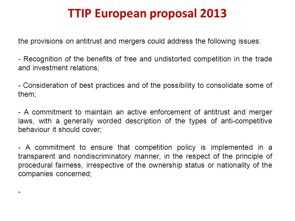 TTIP European proposal 2013 the provisions on antitrust and mergers could address the following issues: - Recognition of the benefits of free and undi
