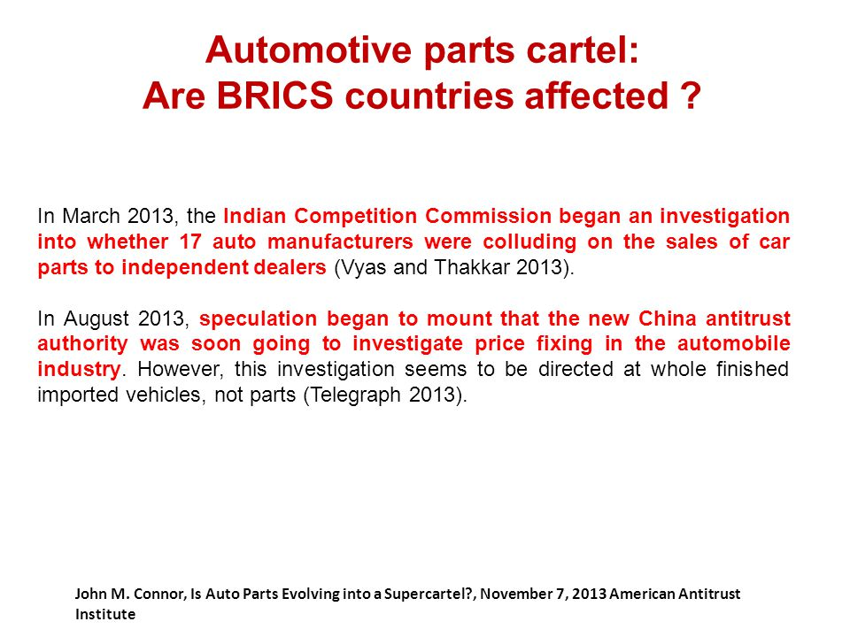 Automotive parts cartel: Are BRICS countries affected ? John M. Connor, Is Auto Parts Evolving into a Supercartel?, November 7, 2013 American Antitrus