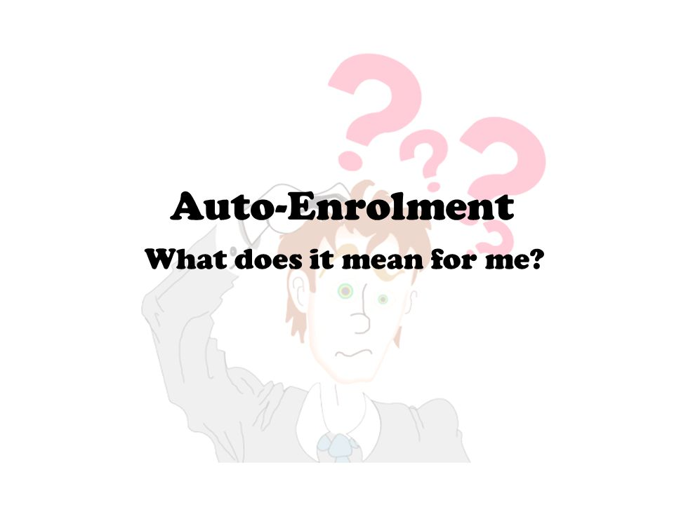 Auto-Enrolment What does it mean for me