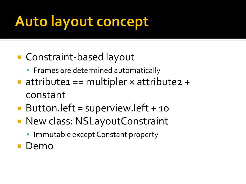 Constraint-based layout Frames are determined automatically attribute1 == multipler × attribute2 + constant Button.left = superview.left + 10 New clas