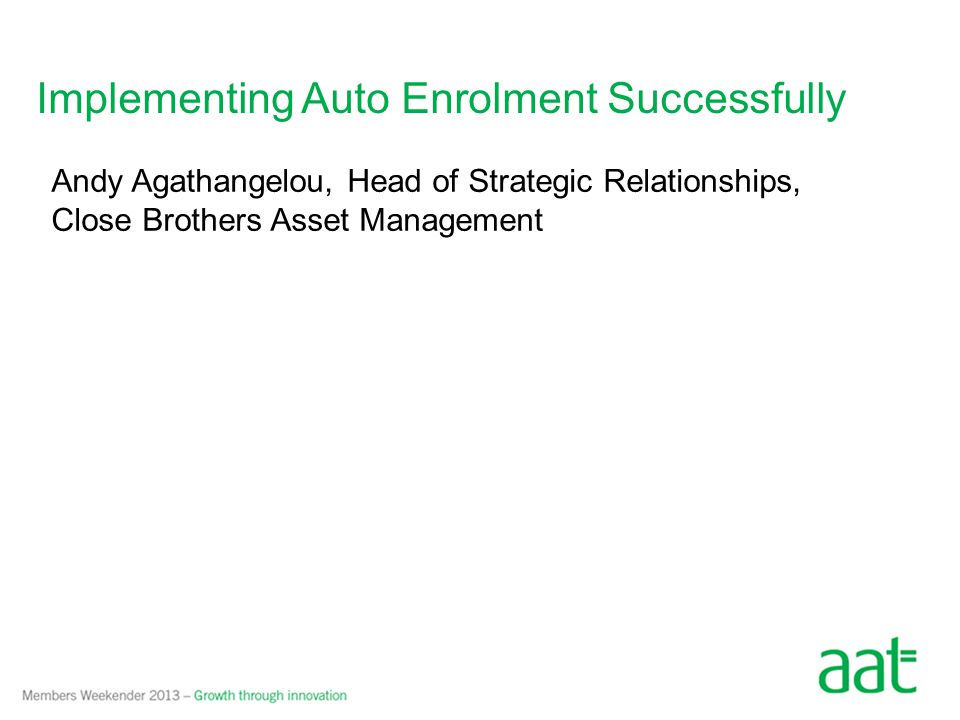 Implementing Auto Enrolment Successfully Andy Agathangelou, Head of Strategic Relationships, Close Brothers Asset Management