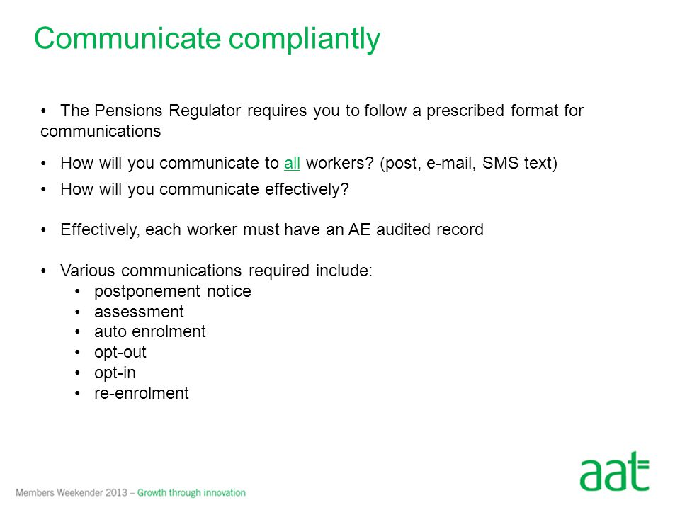 Communicate compliantly The Pensions Regulator requires you to follow a prescribed format for communications How will you communicate to all workers.
