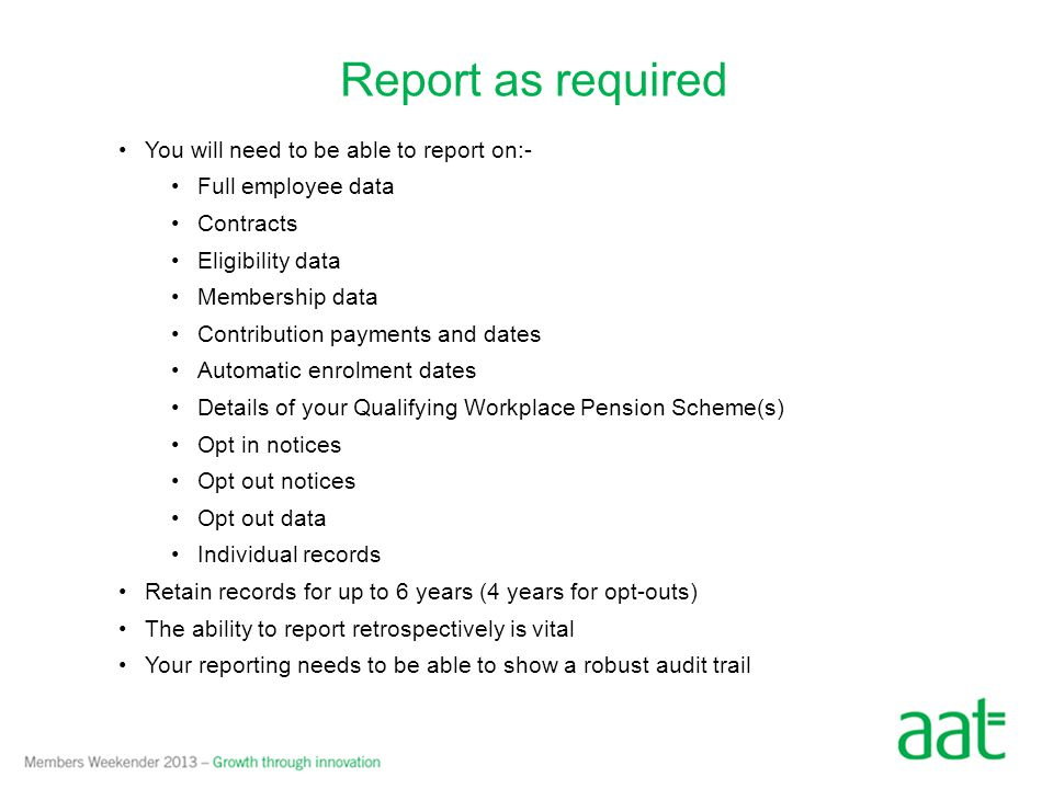 Report as required You will need to be able to report on:- Full employee data Contracts Eligibility data Membership data Contribution payments and dates Automatic enrolment dates Details of your Qualifying Workplace Pension Scheme(s) Opt in notices Opt out notices Opt out data Individual records Retain records for up to 6 years (4 years for opt-outs) The ability to report retrospectively is vital Your reporting needs to be able to show a robust audit trail