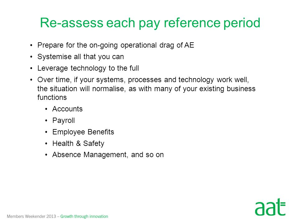 Prepare for the on-going operational drag of AE Systemise all that you can Leverage technology to the full Over time, if your systems, processes and technology work well, the situation will normalise, as with many of your existing business functions Accounts Payroll Employee Benefits Health & Safety Absence Management, and so on Re-assess each pay reference period