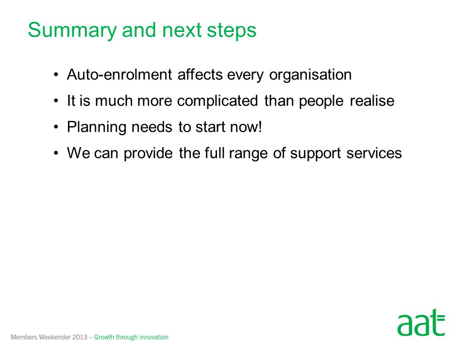 Summary and next steps Auto-enrolment affects every organisation It is much more complicated than people realise Planning needs to start now.