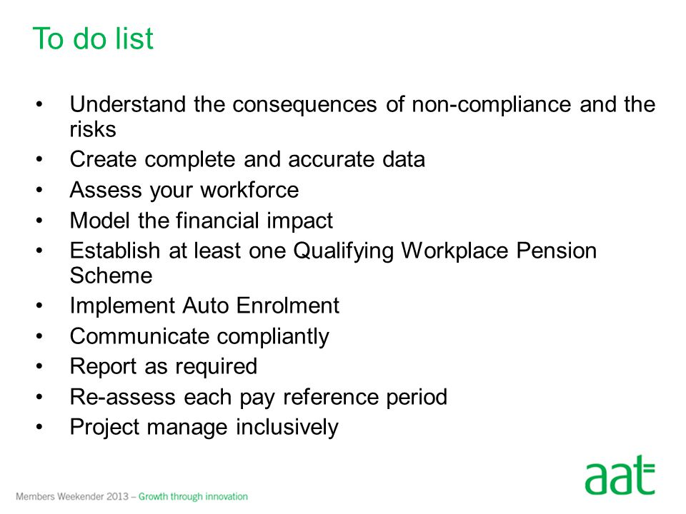 To do list Understand the consequences of non-compliance and the risks Create complete and accurate data Assess your workforce Model the financial imp