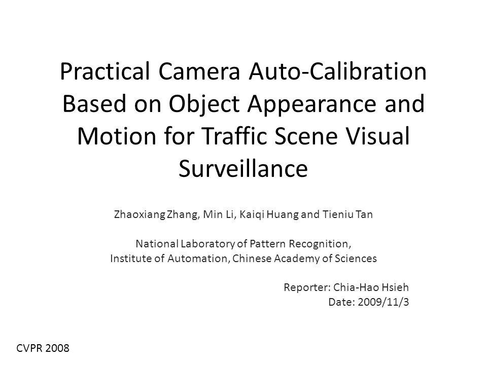 Practical Camera Auto-Calibration Based on Object Appearance and Motion for Traffic Scene Visual Surveillance Zhaoxiang Zhang, Min Li, Kaiqi Huang and Tieniu Tan National Laboratory of Pattern Recognition, Institute of Automation, Chinese Academy of Sciences Reporter: Chia-Hao Hsieh Date: 2009/11/3 CVPR 2008