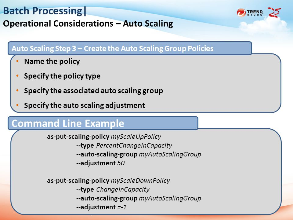2013 Trend Micro 25th Anniversary 2014/6/127 Batch Processing| Operational Considerations – Auto Scaling Name the policy Specify the policy type Specify the associated auto scaling group Specify the auto scaling adjustment Auto Scaling Step 3 – Create the Auto Scaling Group Policies as-put-scaling-policy myScaleUpPolicy --type PercentChangeInCapacity --auto-scaling-group myAutoScalingGroup --adjustment 50 as-put-scaling-policy myScaleDownPolicy --type ChangeInCapacity --auto-scaling-group myAutoScalingGroup --adjustment =-1 Command Line Example