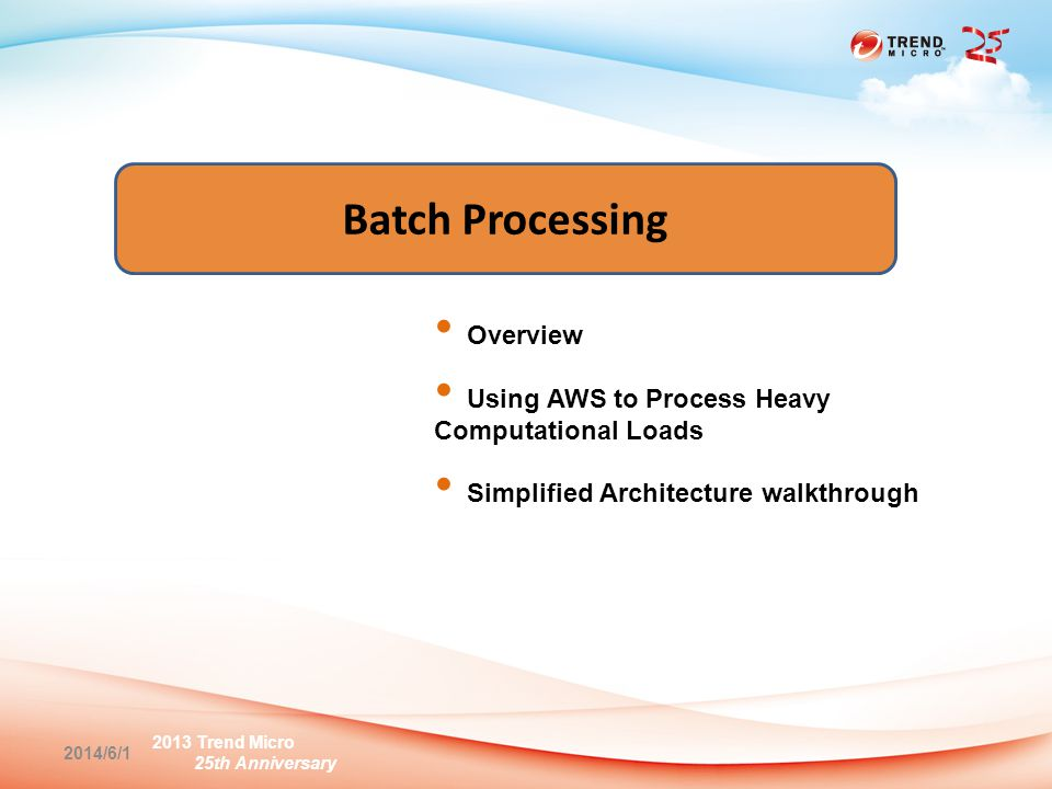 2013 Trend Micro 25th Anniversary Batch Processing Overview Using AWS to Process Heavy Computational Loads Simplified Architecture walkthrough 2014/6/1