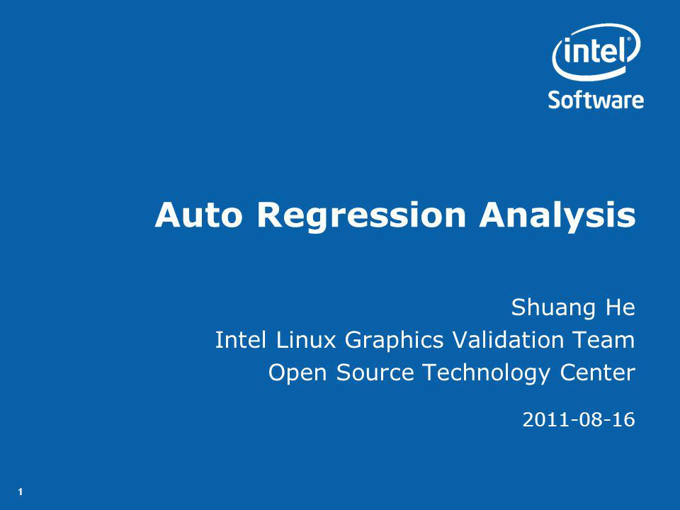 11 Auto Regression Analysis Shuang He Intel Linux Graphics Validation Team Open Source Technology Center 2011-08-16