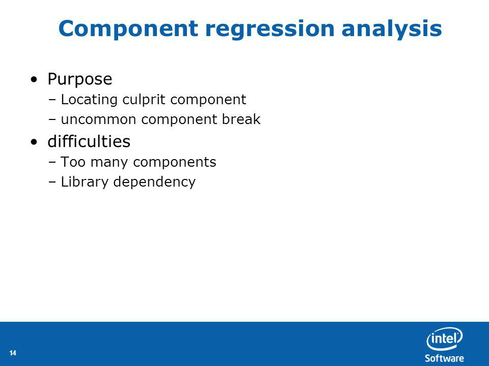 14 Component regression analysis Purpose –Locating culprit component –uncommon component break difficulties –Too many components –Library dependency