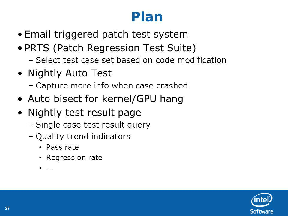 27 Plan Email triggered patch test system PRTS (Patch Regression Test Suite) –Select test case set based on code modification Nightly Auto Test –Capture more info when case crashed Auto bisect for kernel/GPU hang Nightly test result page –Single case test result query –Quality trend indicators Pass rate Regression rate …