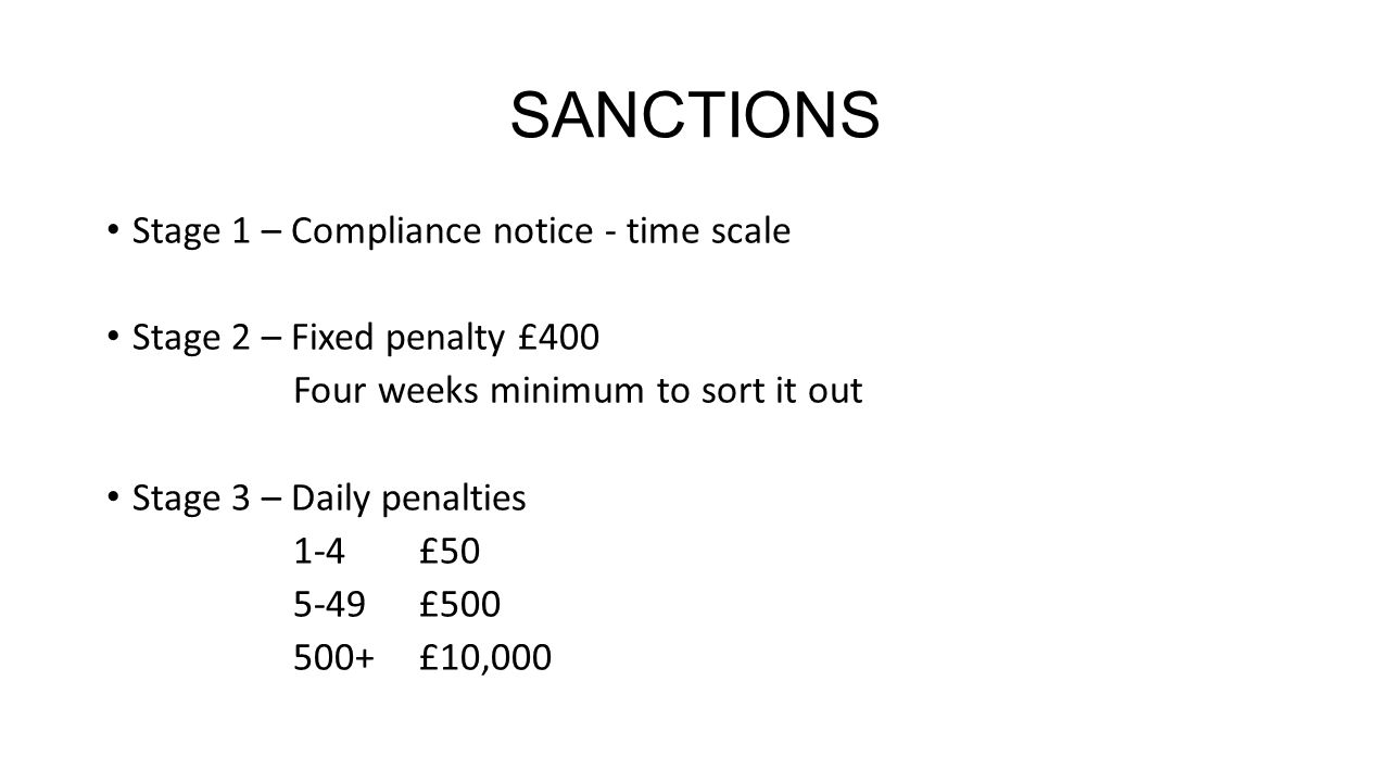 SANCTIONS Stage 1 – Compliance notice - time scale Stage 2 – Fixed penalty £400 Four weeks minimum to sort it out Stage 3 – Daily penalties 1-4£50 5-49£500 500+£10,000