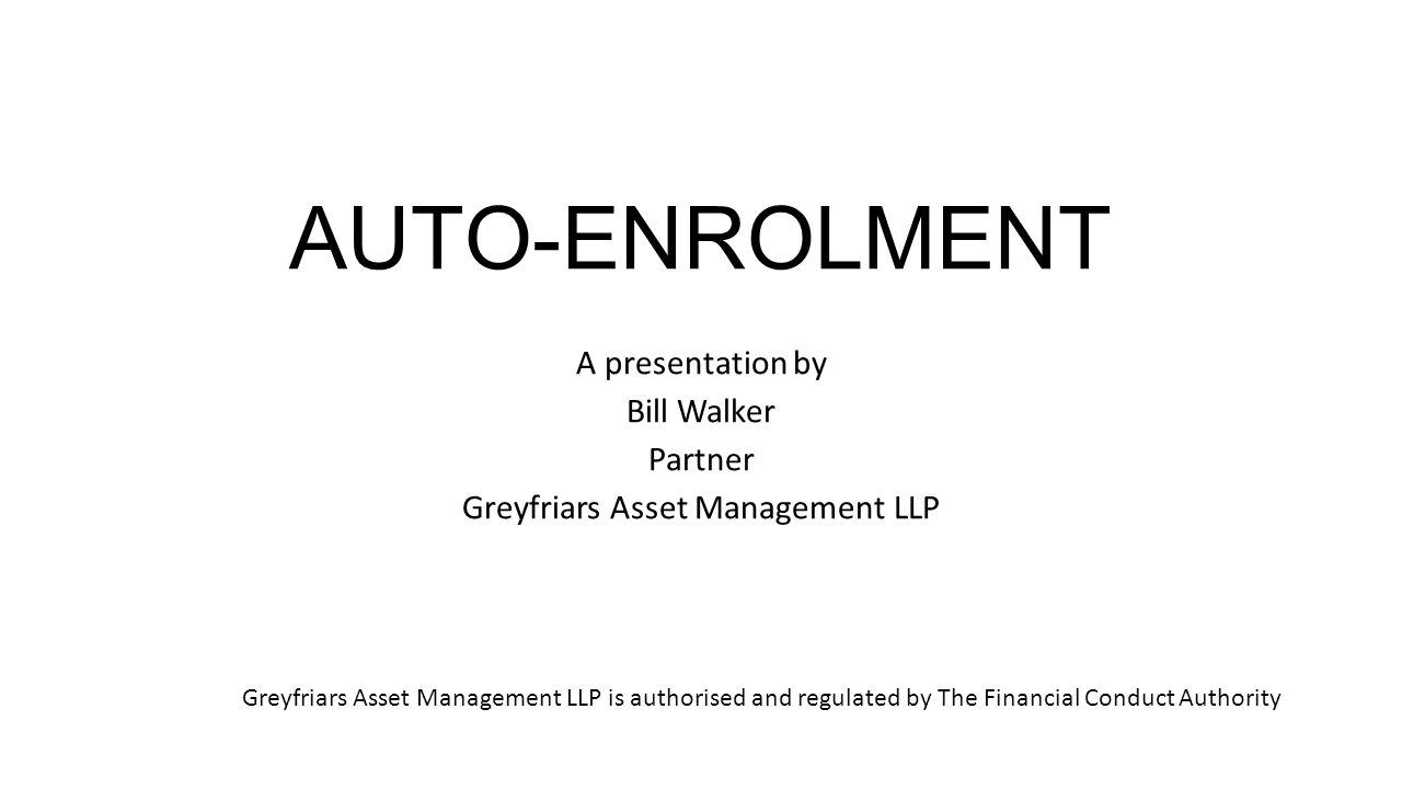 AUTO-ENROLMENT A presentation by Bill Walker Partner Greyfriars Asset Management LLP Greyfriars Asset Management LLP is authorised and regulated by The Financial Conduct Authority