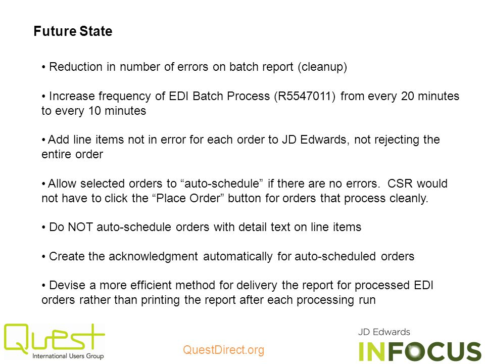 QuestDirect.org Future State Reduction in number of errors on batch report (cleanup) Increase frequency of EDI Batch Process (R5547011) from every 20 minutes to every 10 minutes Add line items not in error for each order to JD Edwards, not rejecting the entire order Allow selected orders to auto-schedule if there are no errors.