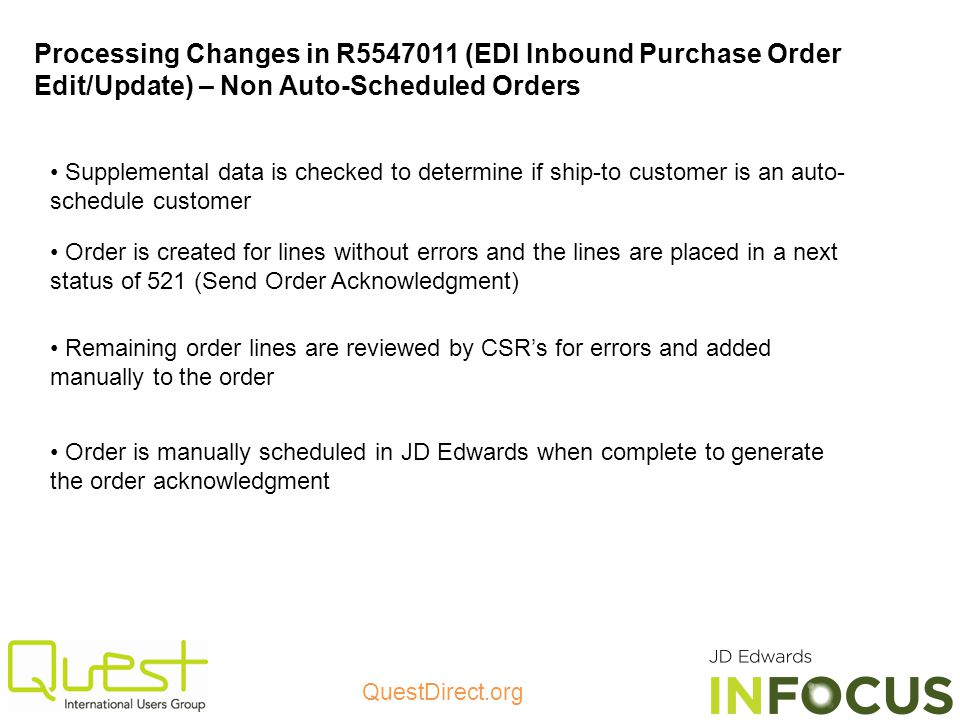 QuestDirect.org Processing Changes in R5547011 (EDI Inbound Purchase Order Edit/Update) – Non Auto-Scheduled Orders Order is created for lines without errors and the lines are placed in a next status of 521 (Send Order Acknowledgment) Remaining order lines are reviewed by CSRs for errors and added manually to the order Order is manually scheduled in JD Edwards when complete to generate the order acknowledgment Supplemental data is checked to determine if ship-to customer is an auto- schedule customer