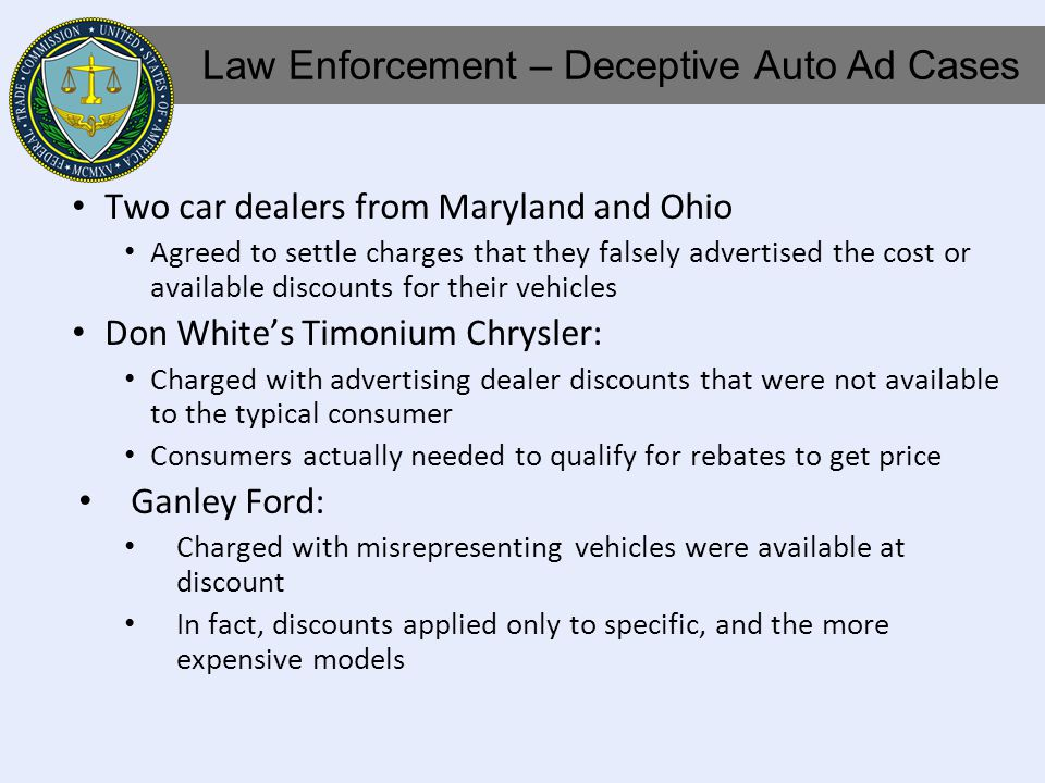 Two car dealers from Maryland and Ohio Agreed to settle charges that they falsely advertised the cost or available discounts for their vehicles Don Whites Timonium Chrysler: Charged with advertising dealer discounts that were not available to the typical consumer Consumers actually needed to qualify for rebates to get price Ganley Ford: Charged with misrepresenting vehicles were available at discount In fact, discounts applied only to specific, and the more expensive models Law Enforcement – Deceptive Auto Ad Cases