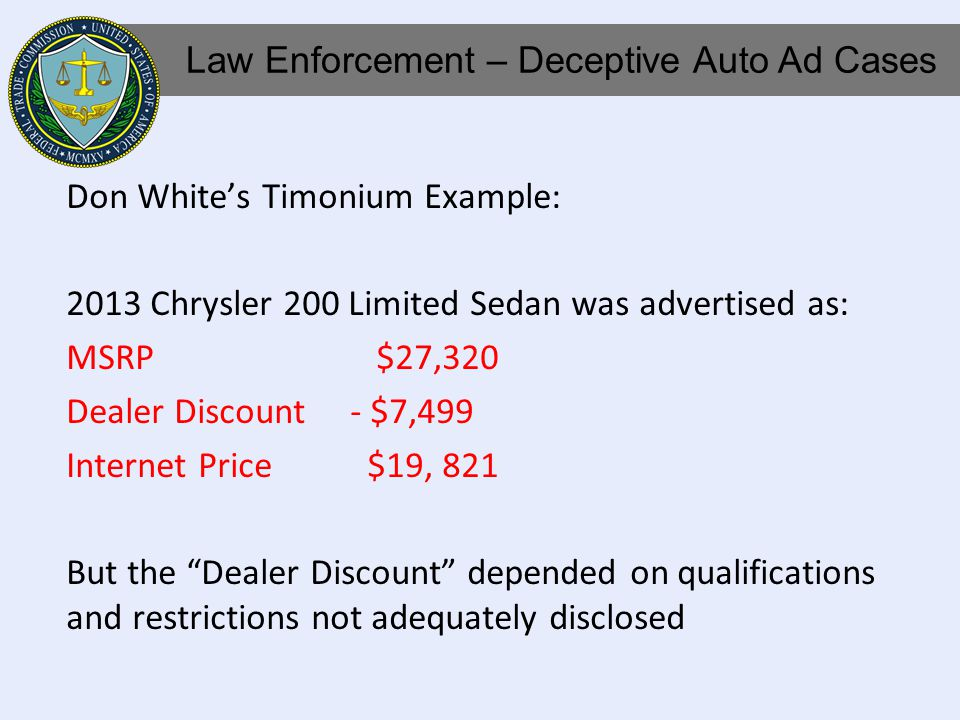 Don Whites Timonium Example: 2013 Chrysler 200 Limited Sedan was advertised as: MSRP $27,320 Dealer Discount - $7,499 Internet Price $19, 821 But the Dealer Discount depended on qualifications and restrictions not adequately disclosed Law Enforcement – Deceptive Auto Ad Cases