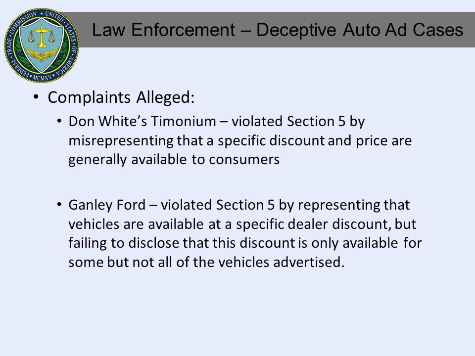 Complaints Alleged: Don Whites Timonium – violated Section 5 by misrepresenting that a specific discount and price are generally available to consumers Ganley Ford – violated Section 5 by representing that vehicles are available at a specific dealer discount, but failing to disclose that this discount is only available for some but not all of the vehicles advertised.