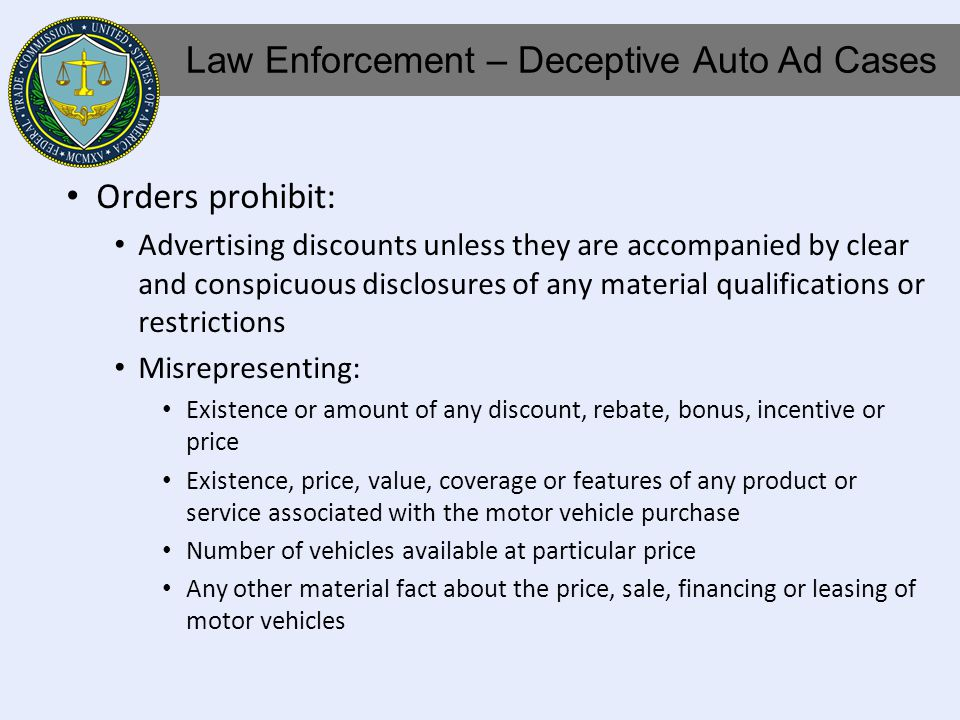 Orders prohibit: Advertising discounts unless they are accompanied by clear and conspicuous disclosures of any material qualifications or restrictions Misrepresenting: Existence or amount of any discount, rebate, bonus, incentive or price Existence, price, value, coverage or features of any product or service associated with the motor vehicle purchase Number of vehicles available at particular price Any other material fact about the price, sale, financing or leasing of motor vehicles Law Enforcement – Deceptive Auto Ad Cases