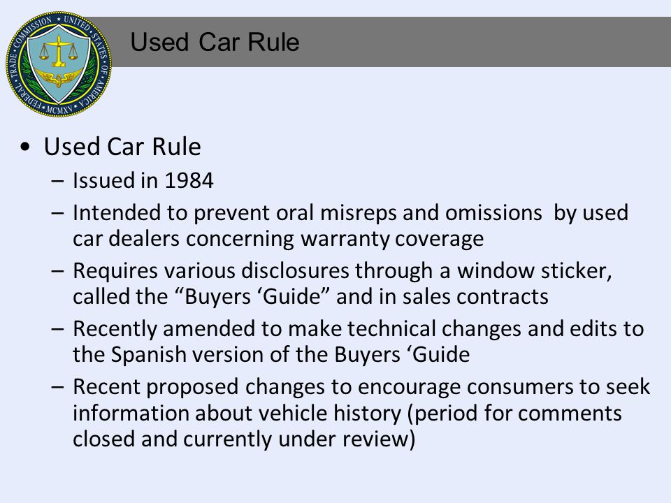 Used Car Rule –Issued in 1984 –Intended to prevent oral misreps and omissions by used car dealers concerning warranty coverage –Requires various disclosures through a window sticker, called the Buyers Guide and in sales contracts –Recently amended to make technical changes and edits to the Spanish version of the Buyers Guide –Recent proposed changes to encourage consumers to seek information about vehicle history (period for comments closed and currently under review) Used Car Rule