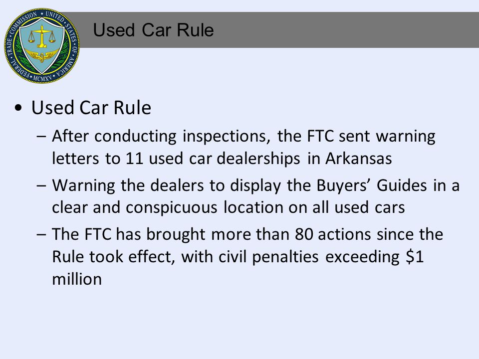 –After conducting inspections, the FTC sent warning letters to 11 used car dealerships in Arkansas –Warning the dealers to display the Buyers Guides in a clear and conspicuous location on all used cars –The FTC has brought more than 80 actions since the Rule took effect, with civil penalties exceeding $1 million Used Car Rule