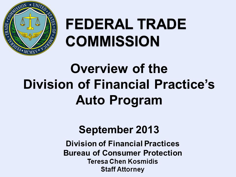 FEDERAL TRADE COMMISSION Overview of the Division of Financial Practices Auto Program September 2013 Division of Financial Practices Bureau of Consumer Protection Teresa Chen Kosmidis Staff Attorney