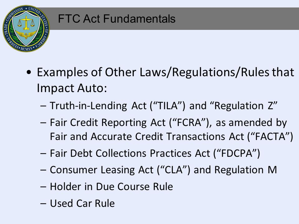 Examples of Other Laws/Regulations/Rules that Impact Auto: –Truth-in-Lending Act (TILA) and Regulation Z –Fair Credit Reporting Act (FCRA), as amended by Fair and Accurate Credit Transactions Act (FACTA) –Fair Debt Collections Practices Act (FDCPA) –Consumer Leasing Act (CLA) and Regulation M –Holder in Due Course Rule –Used Car Rule FTC Act Fundamentals