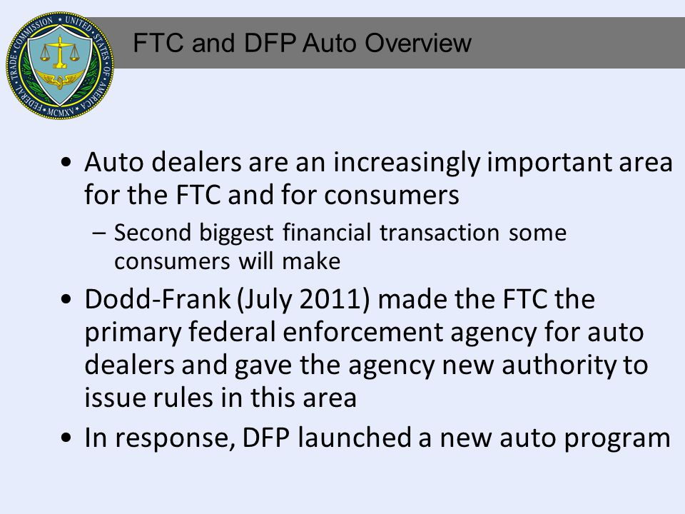 Auto dealers are an increasingly important area for the FTC and for consumers –Second biggest financial transaction some consumers will make Dodd-Frank (July 2011) made the FTC the primary federal enforcement agency for auto dealers and gave the agency new authority to issue rules in this area In response, DFP launched a new auto program FTC and DFP Auto Overview
