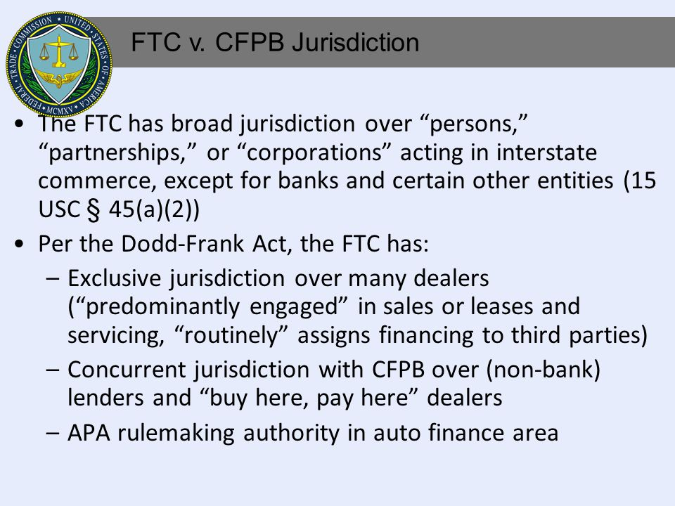 The FTC has broad jurisdiction over persons, partnerships, or corporations acting in interstate commerce, except for banks and certain other entities (15 USC § 45(a)(2)) Per the Dodd-Frank Act, the FTC has: –Exclusive jurisdiction over many dealers (predominantly engaged in sales or leases and servicing, routinely assigns financing to third parties) –Concurrent jurisdiction with CFPB over (non-bank) lenders and buy here, pay here dealers –APA rulemaking authority in auto finance area FTC v.