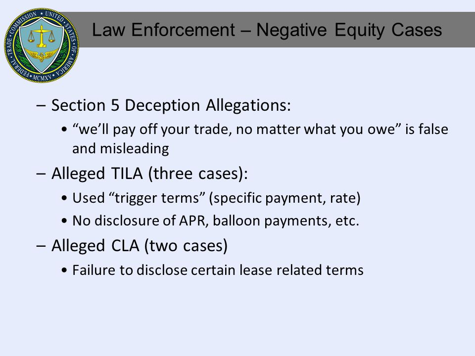 –Section 5 Deception Allegations: well pay off your trade, no matter what you owe is false and misleading –Alleged TILA (three cases): Used trigger terms (specific payment, rate) No disclosure of APR, balloon payments, etc.
