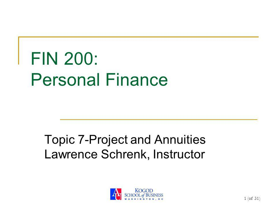 1 (of 31) FIN 200: Personal Finance Topic 7-Project and Annuities Lawrence Schrenk, Instructor