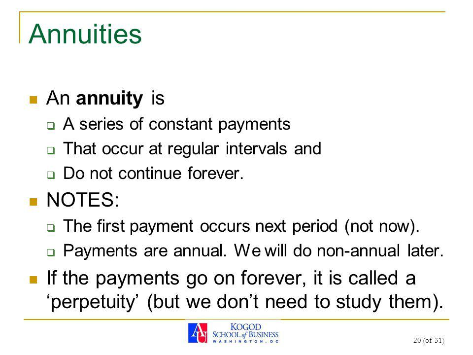 20 (of 31) Annuities An annuity is A series of constant payments That occur at regular intervals and Do not continue forever. NOTES: The first payment