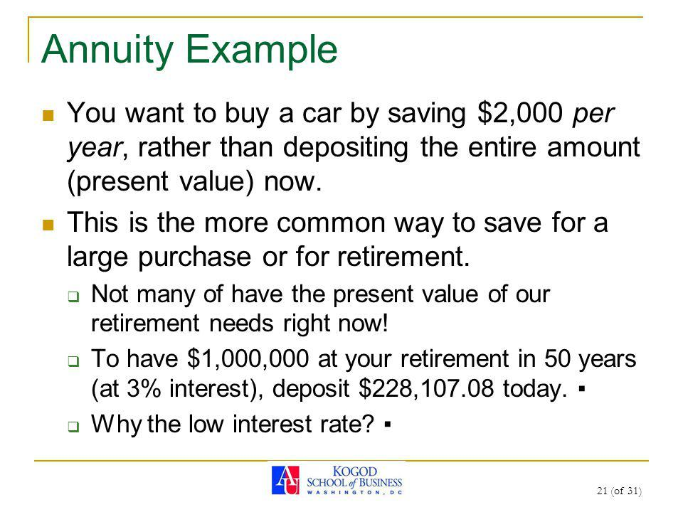 21 (of 31) Annuity Example You want to buy a car by saving $2,000 per year, rather than depositing the entire amount (present value) now.