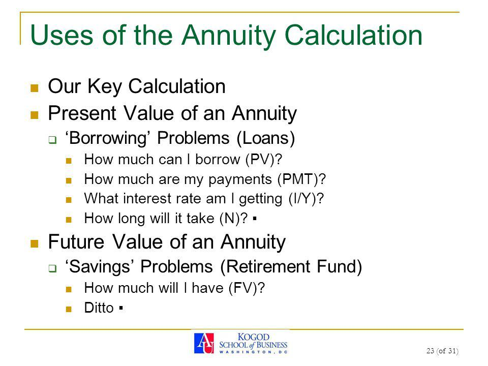 23 (of 31) Uses of the Annuity Calculation Our Key Calculation Present Value of an Annuity Borrowing Problems (Loans) How much can I borrow (PV)? How