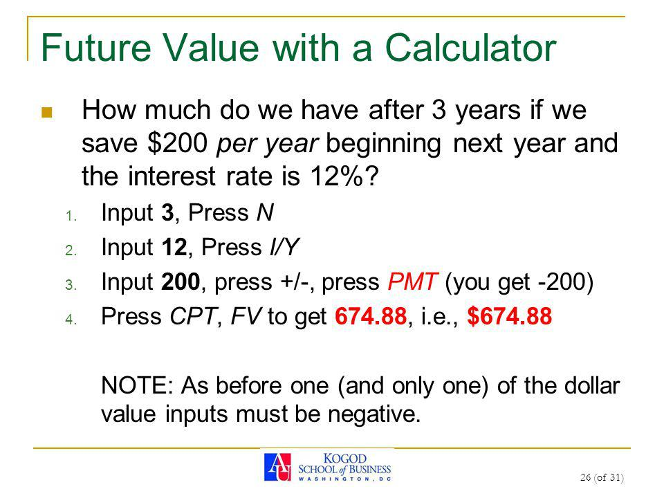 26 (of 31) Future Value with a Calculator How much do we have after 3 years if we save $200 per year beginning next year and the interest rate is 12%.