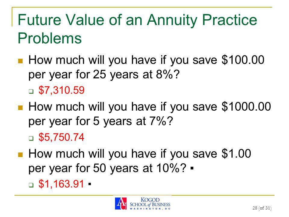 28 (of 31) Future Value of an Annuity Practice Problems How much will you have if you save $100.00 per year for 25 years at 8%.
