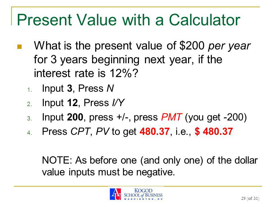 29 (of 31) Present Value with a Calculator What is the present value of $200 per year for 3 years beginning next year, if the interest rate is 12%? 1.
