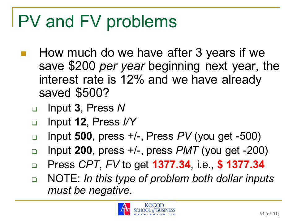 34 (of 31) PV and FV problems How much do we have after 3 years if we save $200 per year beginning next year, the interest rate is 12% and we have already saved $500.