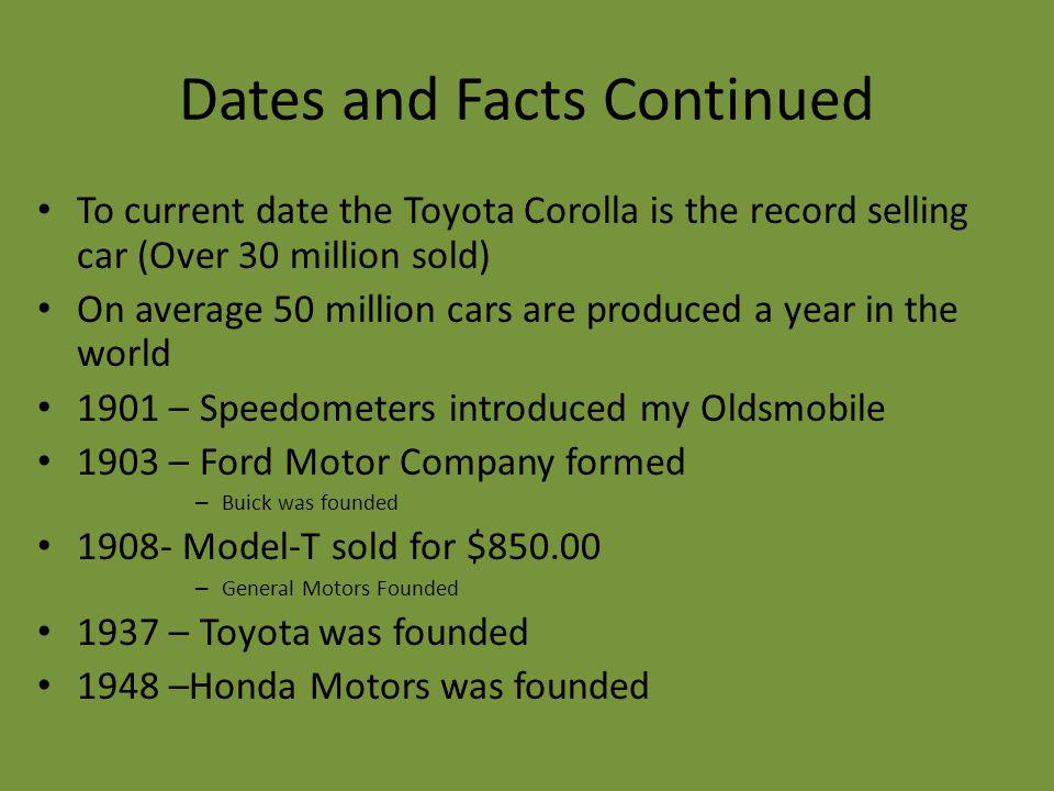 Dates and Facts Continued To current date the Toyota Corolla is the record selling car (Over 30 million sold) On average 50 million cars are produced a year in the world 1901 – Speedometers introduced my Oldsmobile 1903 – Ford Motor Company formed – Buick was founded 1908- Model-T sold for $850.00 – General Motors Founded 1937 – Toyota was founded 1948 –Honda Motors was founded