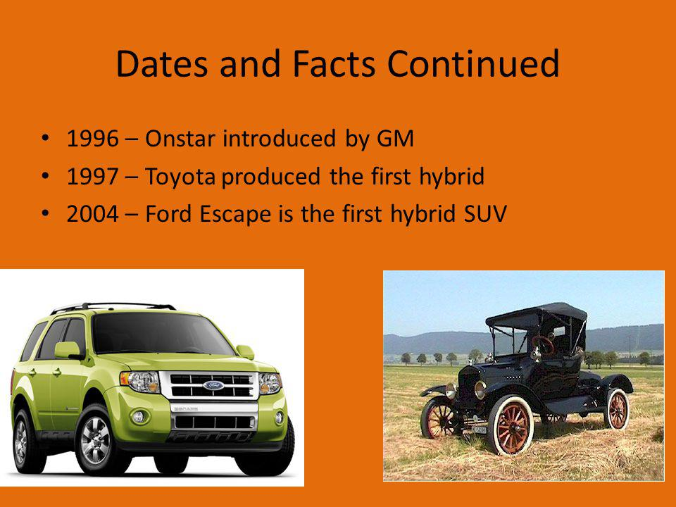 Dates and Facts Continued 1996 – Onstar introduced by GM 1997 – Toyota produced the first hybrid 2004 – Ford Escape is the first hybrid SUV