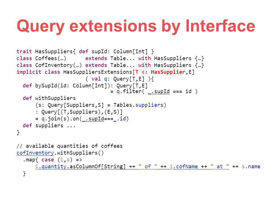 Query extensions by Interface trait HasSuppliers{ def supId: Column[Int] } class Coffees(…) extends Table... with HasSuppliers {…} class CofInventory(